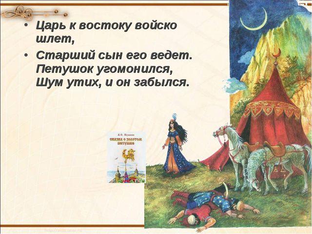 Царь к востоку войско шлет, Старший сын его ведет. Петушок угомонился, Шум ут...