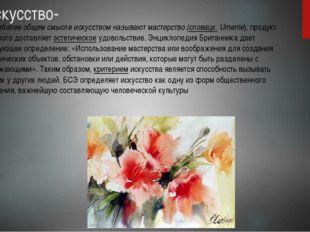 Искусство- в наиболее общем смысле искусством называют мастерство (словацк. U