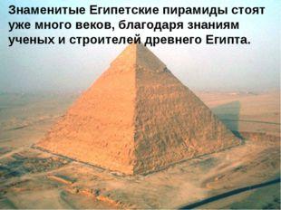 Знаменитые Египетские пирамиды стоят уже много веков, благодаря знаниям учены