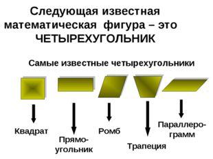 Следующая известная математическая фигура – это ЧЕТЫРЕХУГОЛЬНИК Самые известн