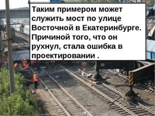 Таким примером может служить мост по улице Восточной в Екатеринбурге. Причино