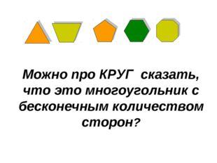 Можно про КРУГ сказать, что это многоугольник с бесконечным количеством сторон?