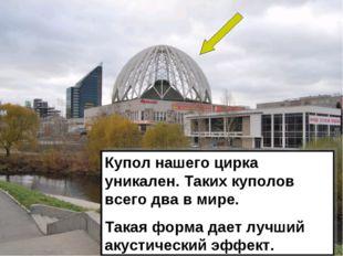 Купол нашего цирка уникален. Таких куполов всего два в мире. Такая форма дает