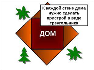 ДОМ К каждой стене дома нужно сделать пристрой в виде треугольника