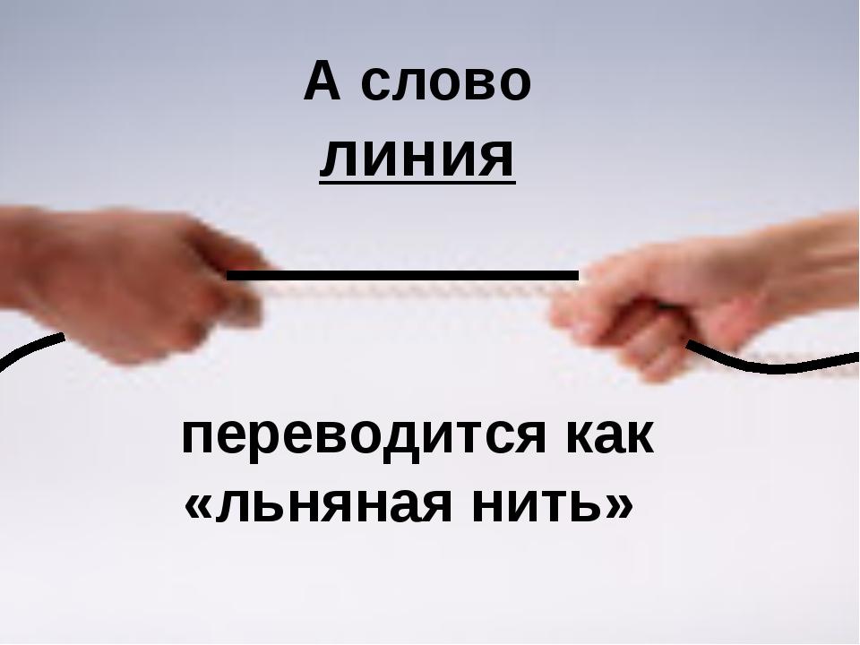 А слово линия переводится как «льняная нить»