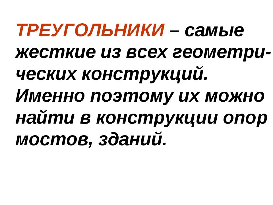 ТРЕУГОЛЬНИКИ – самые жесткие из всех геометри-ческих конструкций. Именно поэт...
