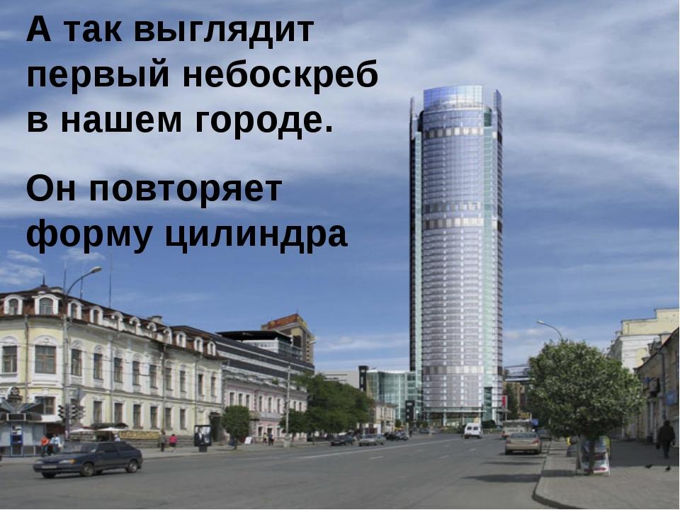 А так выглядит первый небоскреб в нашем городе. Он повторяет форму цилиндра