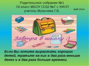 Родительское собрание №1 1б класс МБОУ СОШ №7 с УИОП учитель Музычева Г.В. Ма