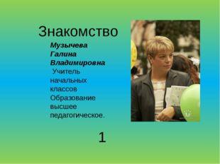 Знакомство Музычева Галина Владимировна Учитель начальных классов Образование