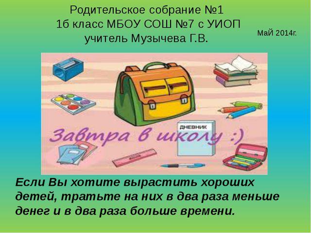 Родительское собрание №1 1б класс МБОУ СОШ №7 с УИОП учитель Музычева Г.В. Ма...