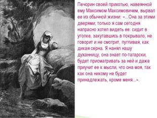Печорин своей прихотью, навеянной ему Максимом Максимовичем, вырвал ее из обы
