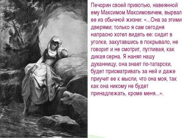 Печорин своей прихотью, навеянной ему Максимом Максимовичем, вырвал ее из обы...