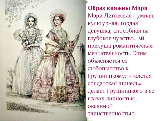 Образ княжны Мэри Мэри Лиговская - умная, культурная, гордая девушка, способн...