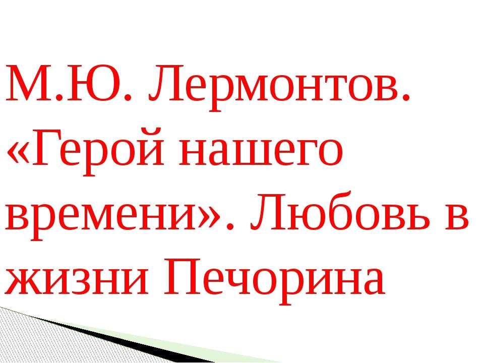 М.Ю. Лермонтов. «Герой нашего времени». Любовь в жизни Печорина