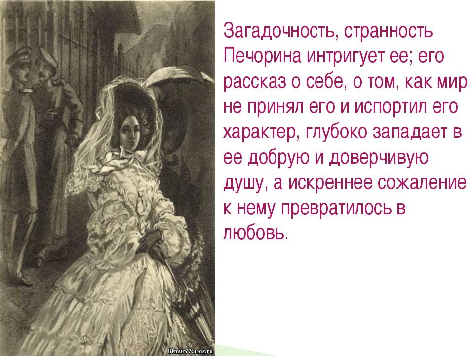 Загадочность, странность Печорина интригует ее; его рассказ о себе, о том, ка...