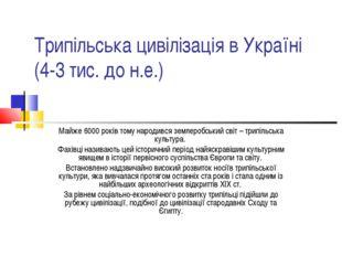 Трипільська цивілізація в Україні (4-3 тис. до н.е.) Майже 6000 років тому на