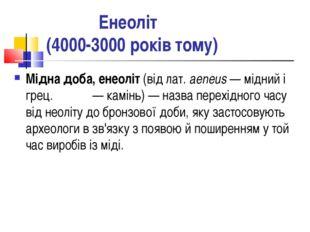 Енеоліт (4000-3000 років тому) Мідна доба, енеоліт (від лат. aeneus — мідний