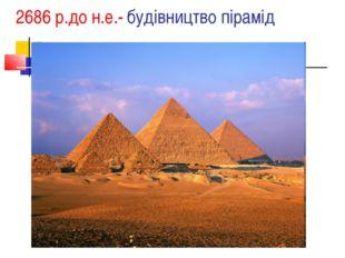 2686 р.до н.е.- будівництво пірамід