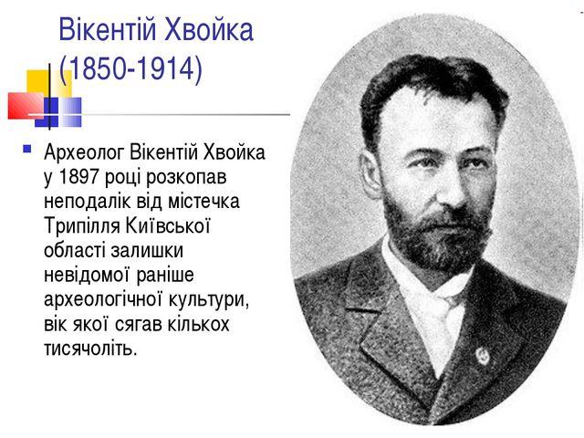 Вікентій Хвойка (1850-1914) Археолог Вікентій Хвойка у 1897 році розкопав неп...