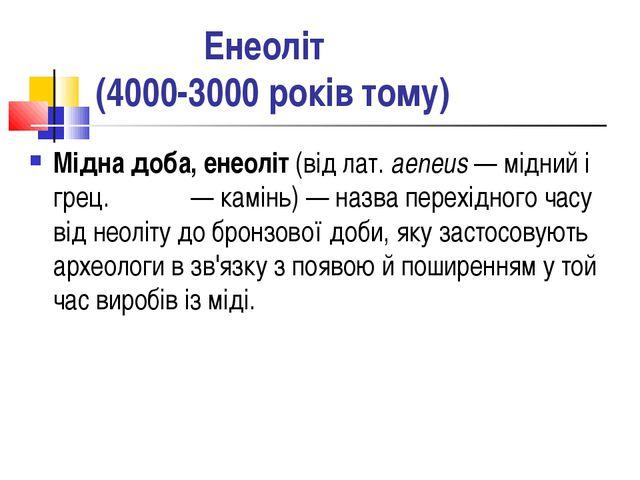 Енеоліт (4000-3000 років тому) Мідна доба, енеоліт (від лат. aeneus — мідний...