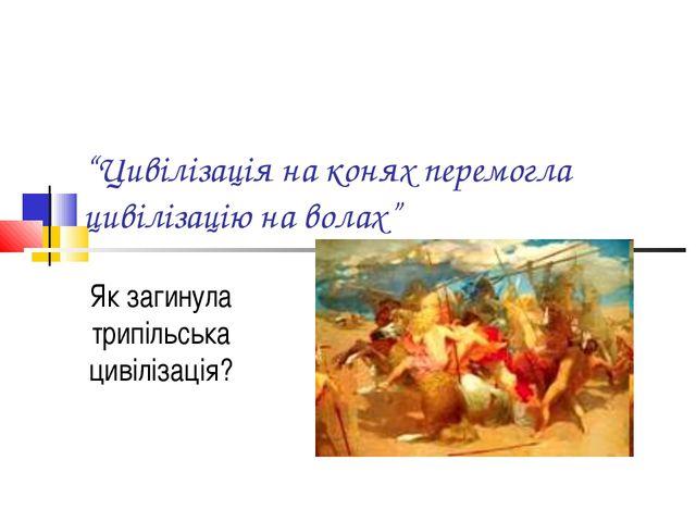 """""""Цивілізація на конях перемогла цивілізацію на волах"""" Як загинула трипільська..."""