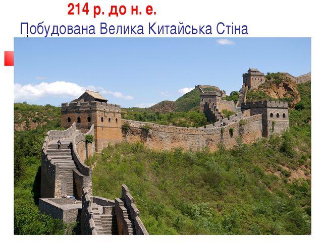 214 р. до н. е. Побудована Велика Китайська Стіна