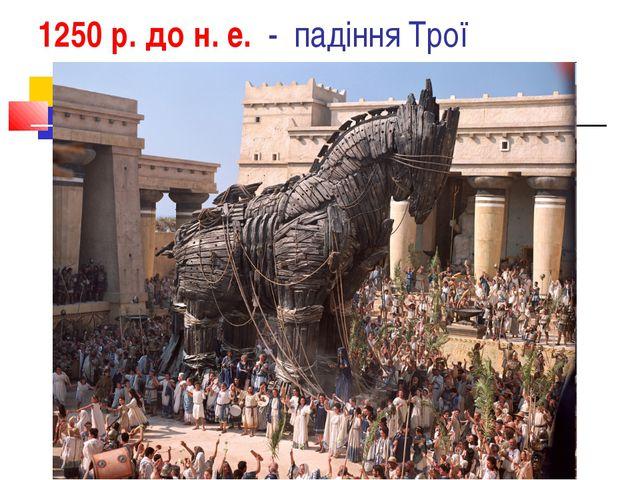 1250 р. до н. е. - падіння Трої