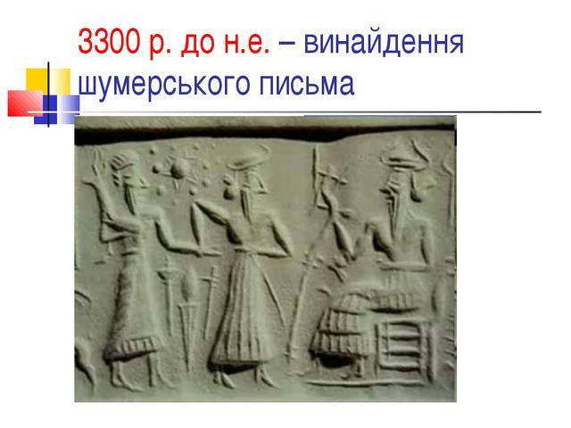 3300 р. до н.е. – винайдення шумерського письма