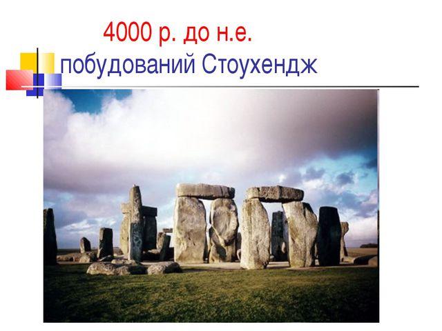4000 р. до н.е. побудований Стоухендж