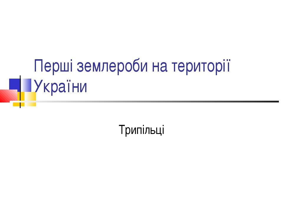 Перші землероби на території України Трипільці