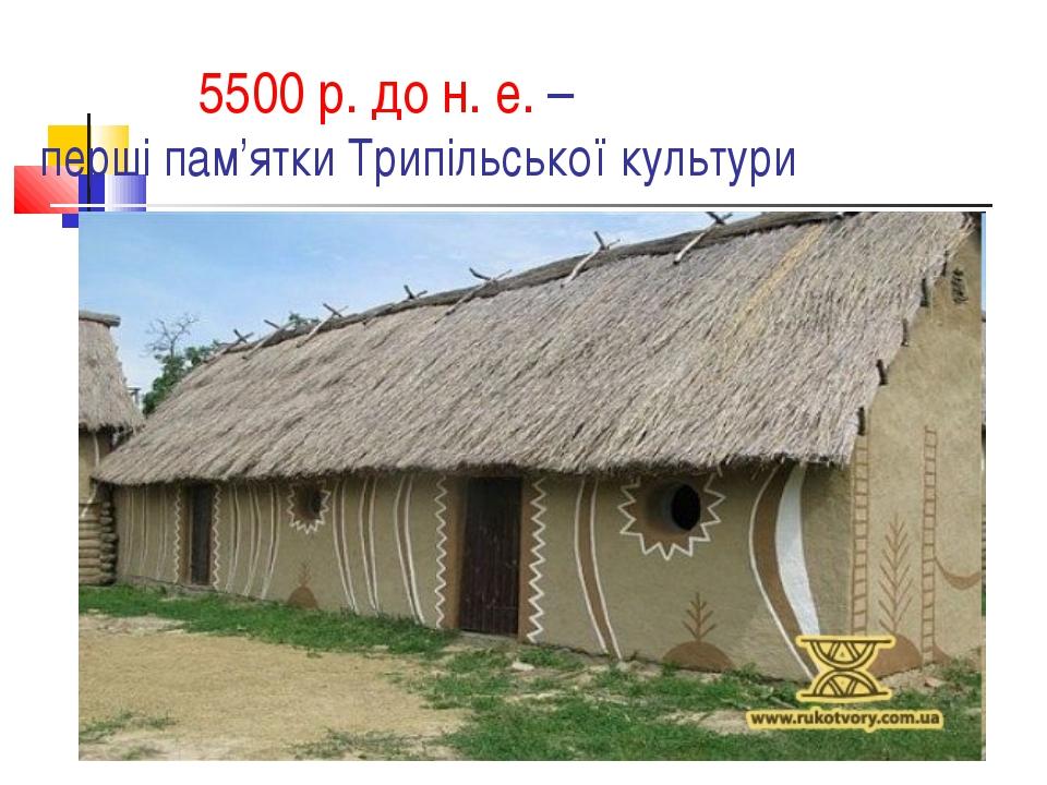 5500 р. до н. е. – перші пам'ятки Трипільської культури
