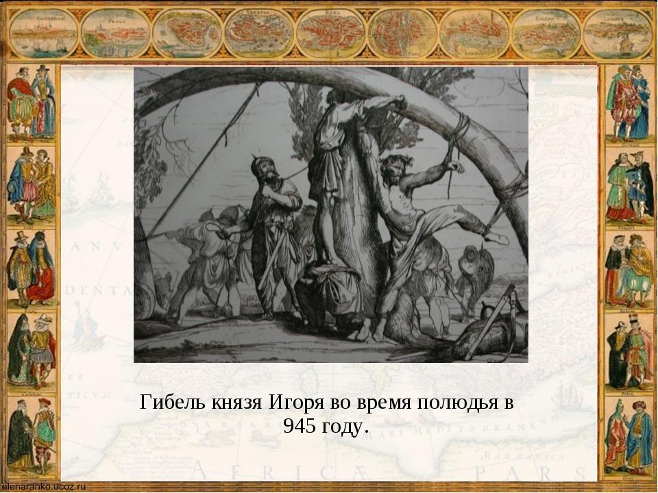 Гибель князя Игоря во время полюдья в 945 году.