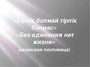 «Бірлік болмай тірлік болмас» «Без единения нет жизни» (казахская пословица)