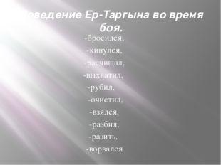 Поведение Ер-Таргына во время боя. -бросился, -кинулся, -расчищал, -выхватил,
