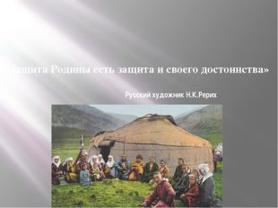 «Защита Родины есть защита и своего достоинства» Русский художник Н.К.Рерих
