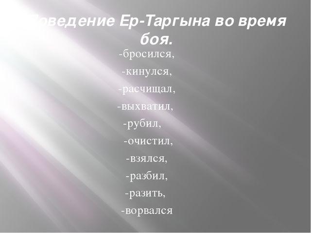 Поведение Ер-Таргына во время боя. -бросился, -кинулся, -расчищал, -выхватил,...