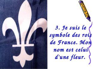 3. Je suis le symbole des rois de France. Mon nom est celui d'une fleur.