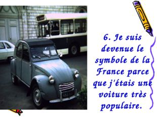 6. Je suis devenue le symbole de la France parce que j'étais une voiture très
