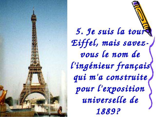 5. Je suis la tour Eiffel, mais savez-vous le nom de l'ingénieur français qui...