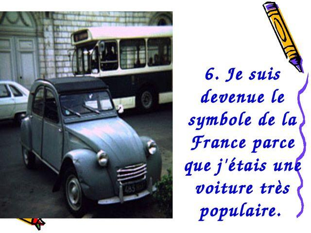 6. Je suis devenue le symbole de la France parce que j'étais une voiture très...