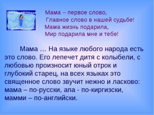 Мама – первое слово, Главное слово в нашей судьбе! Мама жизнь подарила, Мир