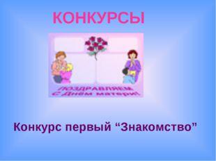 """КОНКУРСЫ Конкурс первый """"Знакомство"""""""
