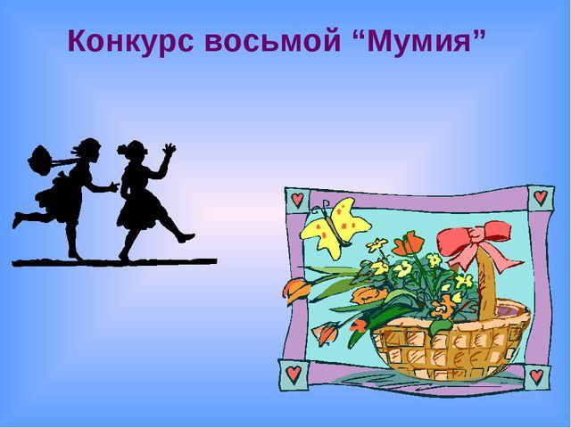 """Конкурс восьмой """"Мумия"""""""