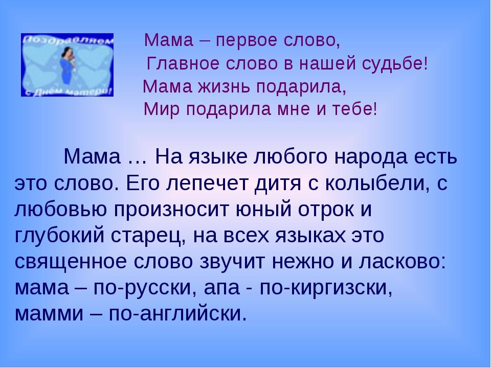Мама – первое слово, Главное слово в нашей судьбе! Мама жизнь подарила, Мир...