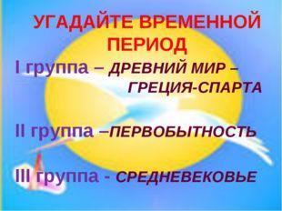 УГАДАЙТЕ ВРЕМЕННОЙ ПЕРИОД I группа – ДРЕВНИЙ МИР – ГРЕЦИЯ-СПАРТА II групп