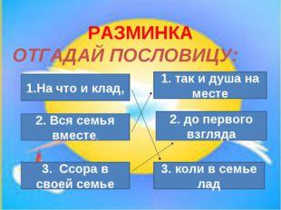 РАЗМИНКА ОТГАДАЙ ПОСЛОВИЦУ: 1.На что и клад, 3. коли в семье лад 2. Вся семья