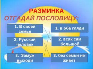 РАЗМИНКА ОТГАДАЙ ПОСЛОВИЦУ: 1. В своей семье 3. без семьи не живет 2. Русский