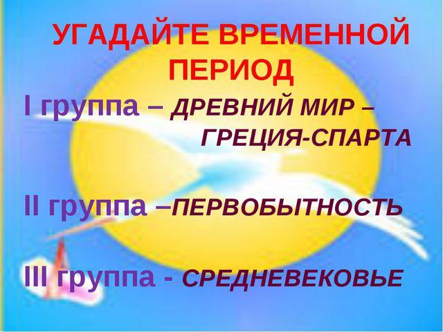 УГАДАЙТЕ ВРЕМЕННОЙ ПЕРИОД I группа – ДРЕВНИЙ МИР – ГРЕЦИЯ-СПАРТА II групп...