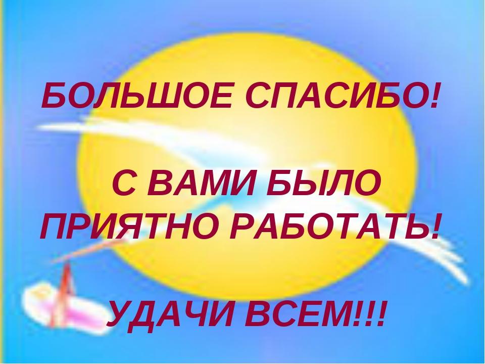 БОЛЬШОЕ СПАСИБО! С ВАМИ БЫЛО ПРИЯТНО РАБОТАТЬ! УДАЧИ ВСЕМ!!!