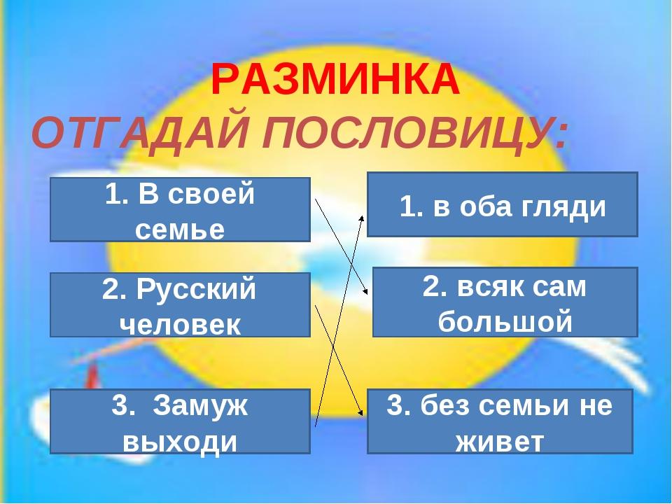 РАЗМИНКА ОТГАДАЙ ПОСЛОВИЦУ: 1. В своей семье 3. без семьи не живет 2. Русский...